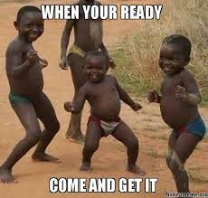 Come And Get It Meme - when your ready come and get it make a meme