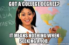 College Degree Meme - got a college degree it means nothing when seeking a job the