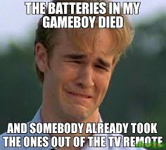 Battery Meme - the batteries in my gameboy died and somebody already took the ones