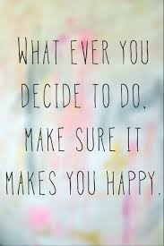 words of wisdom for the happy do what makes you happy because at the end of the day you to