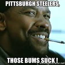 Pittsburgh Steelers Suck Memes - pittsburgh steelers those bums suck my nigga denzel meme