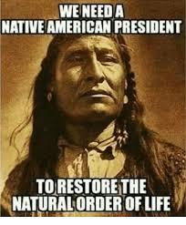 Native American Memes - we need a native american president torestorethe natural order of