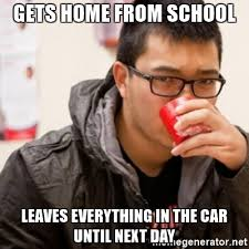 High School Senior Meme - gets home from school leaves everything in the car until next day