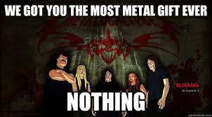 Metalocalypse Meme - we got you the most metal gift ever nothing dethklok quickmeme