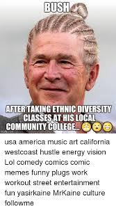 Community College Meme - bush after takingethnic diversity classes at his local mig community