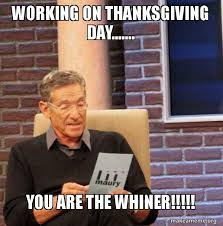 Whiner Meme - working on thanksgiving day you are the whiner maury