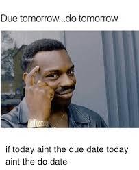 Due Date Meme - due tomorrowdo tomorrow if today aint the due date today aint the