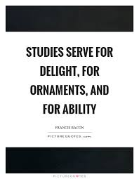 studies serve for delight for ornaments and for ability