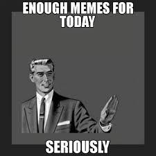 Enough Meme - enough memes for today seriously meme kill yourself guy 71515