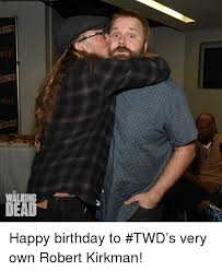 Walking Dead Happy Birthday Meme - walking dead happy birthday to twd s very own robert kirkman