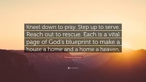 making a house a home thomas s monson quote u201ckneel down to pray step up to serve