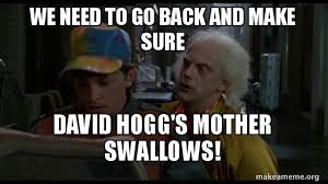 We Have To Go Back Meme - we need to go back and make sure david hogg s mother swallows