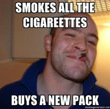 Good Guy Meme Generator - smokes all the cigarettes buys a new pack good guy greg know