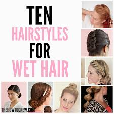 nice hairdos for the summer these 10 hairstyles for wet hair are perfect for hot summer days