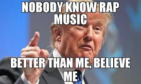 Meme Rap - nobody know rap music better than me believe me meme donald trump