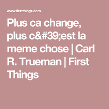 Plus Ca Change Plus Ca Meme Chose - plus ca change plus c est la meme chose carl r trueman first