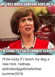 Summer School Meme - myfacewhen someone asks meif teachinghumor im goingtoteach summer