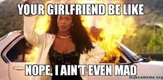 Aint Even Mad Meme - your girlfriend be like nope i ain t even mad make a meme
