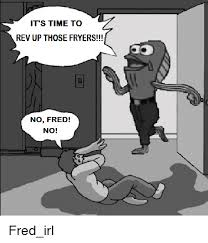 Rev Up Those Fryers Meme - it s time to rev up those fryers no fred no fred irl ups