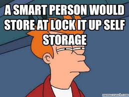 Lock It Up Meme - smart person would store at lock it up self storage
