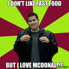 Macdonalds Meme - i don t like fast food but i love mcdonalds meme contradictory