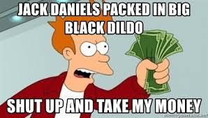 Dildo Meme - jack daniels packed in big black dildo shut up and take my money