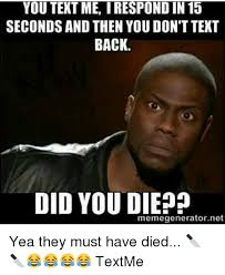 Text Back Meme - you text me irespondin 15 seconds and then you dont text back did