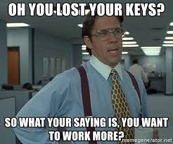 Lost Keys Meme - oh you lost your keys so what your saying is you want to work more