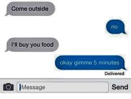 Buy All The Food Meme - come outside no i ll buy you food okay gimme 5 minutes delivered