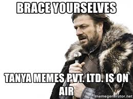 Tanya Meme - brace yourselves tanya memes pvt ltd is on air winter is coming
