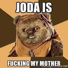 Ewok Meme - joda is fucking my mother ewok ewok meme generator