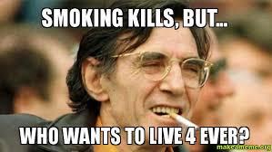 Smoking Meme - smoking kills but who wants to live 4 ever make a meme