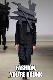 Bad Fashion Meme - fashion is drunk go home you are drunk know your meme