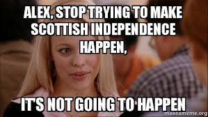 Scottish Meme - alex stop trying to make scottish independence happen it s not