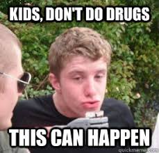 Don T Do Drugs Meme - kids don t do drugs this can happen blazed ben quickmeme