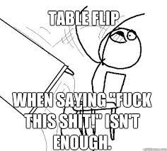 Flipping Tables Meme - table flip when saying fuck this shit isn t enough table