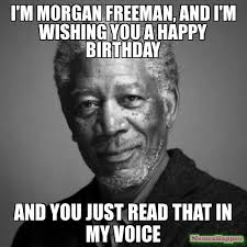 Birthday Meme Pictures - i m morgan freeman and i m wishing you a happy birthday and you