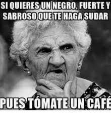 Memes Cafe - siquieresun negro fuerte y sabrosoquete haga sudar puestomate un