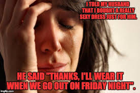 Sexy Friday Memes - first world problems meme imgflip