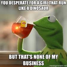 Dinosaur Meme Generator - you desperate for a girl that run like a dinosaur but that s none