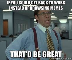 Get Back To Work Meme - if you could get back to work instead of browsing memes that d be