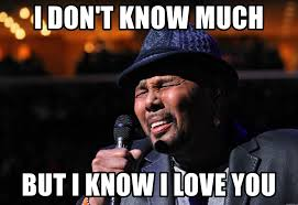 I Know Meme - i don t know much but i know i love you aaron neville meme generator
