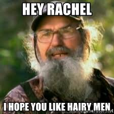 Hairy Men Meme - hey rachel i hope you like hairy men duck dynasty uncle si