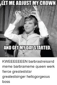 Barbra Streisand Meme - let me adjust my crown and get my daystarted kweeeeeeen