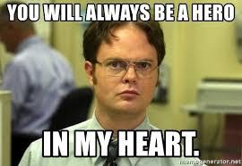 Hero Meme - you will always be a hero in my heart dwight meme meme generator
