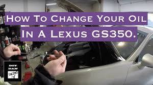 youtube lexus gs 350 how to change the oil in a 2013 lexus gs350 youtube