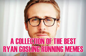 Funny Girl Memes - collection of the best ryan gosling running memes