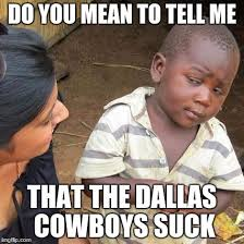 Cowboys Suck Memes - do you mean to tell me that the dallas cowboys suck meme