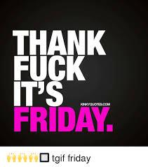 Thank Fuck Its Friday Meme - thank fuck its kinky quotes com friday tgif friday meme