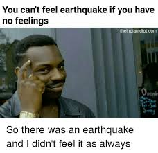 Earthquake Meme - you can t feel earthquake if you have no feelings